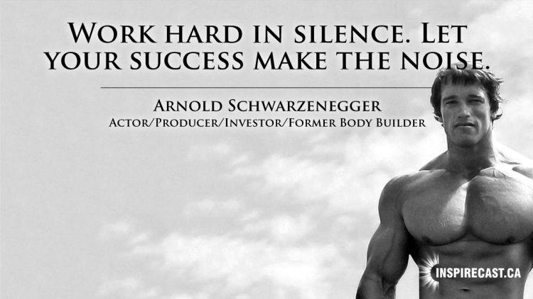 Work hard in silence. Let your success make the noise. ~ Arnold SchwarzeneggerWork hard in silence. Let your success make the noise. ~ Arnold Schwarzenegger