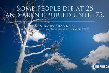 Benjamin-Franklin-Some-people-die-at-25-and-arent-buried-until-75