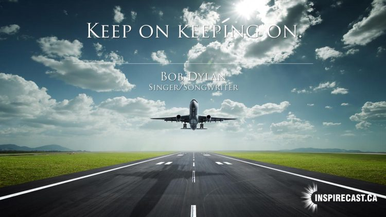 Keep on keeping on. ~ Bob Dylan