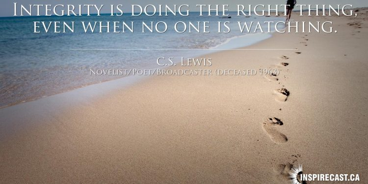 Integrity is doing the right thing, even when no one is watching. ~ C.S. Lewis