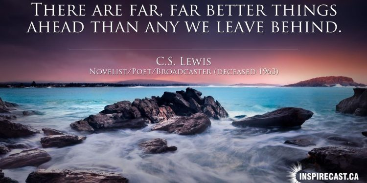 There are far, far better things ahead than any we leave behind. ~ C.S. Lewis