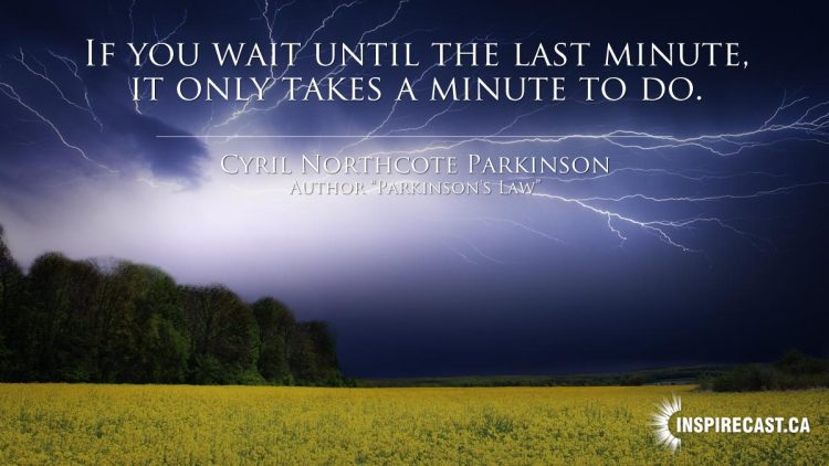 If you wait until the last minute, it only takes a minute to do. ~ Cyril Northcote Parkinson