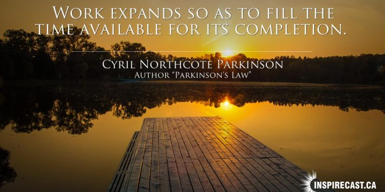 Work expands so as to fill the time available for its completion. ~ Cyril Northcote Parkinson