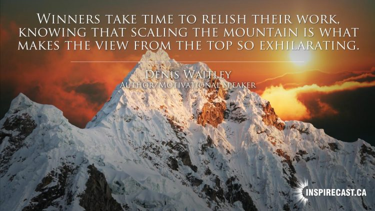 Winners take time to relish their work, knowing that scaling the mountain is what makes the view from the top so exhilarating. ~ Denis Waitley