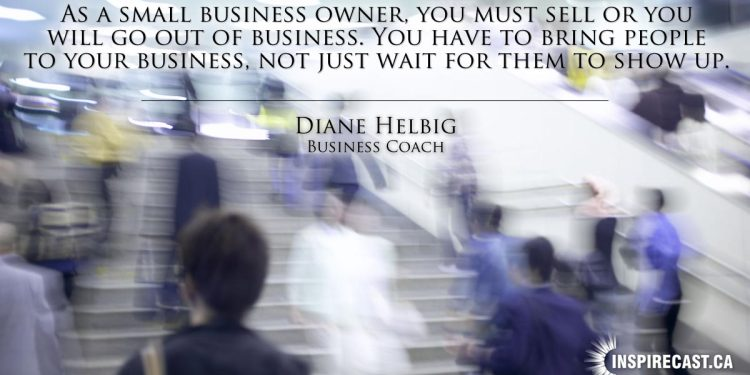 As a small business owner, you must sell or you will go out of business. You have to bring people to your business, not just wait for them to show up. ~ Diane Helbig