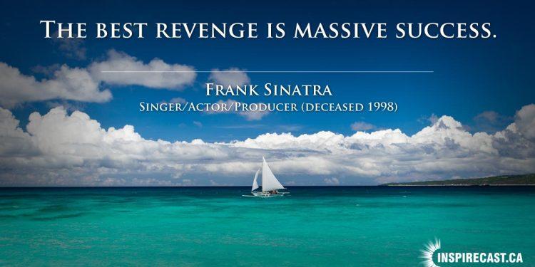 The best revenge is massive success. ~ Frank Sinatra