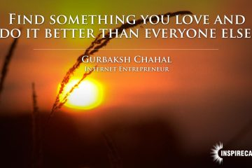 Find something you love and do it better than everyone else. ~ Gurbaksh Chahal