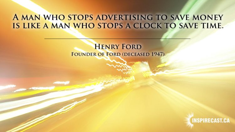 A man who stops advertising to save money is like a man who stops a clock to save time. ~ Henry Ford