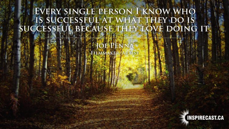 Every single person I know who is successful at what they do is successful because they love doing it. ~ Joe Penna