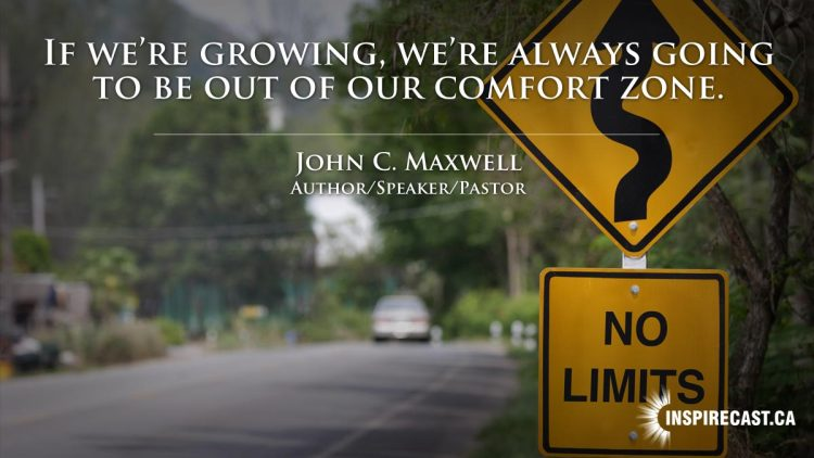 If we're growing, we're always going to be out of our comfort zone. ~ John C. Maxwell