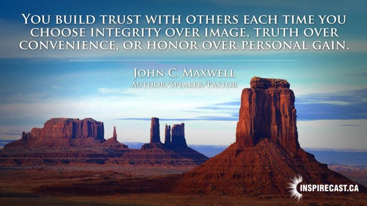 You build trust with others each time you choose integrity over image, truth over convenience, or honor over personal gain. ~ John C. Maxwell