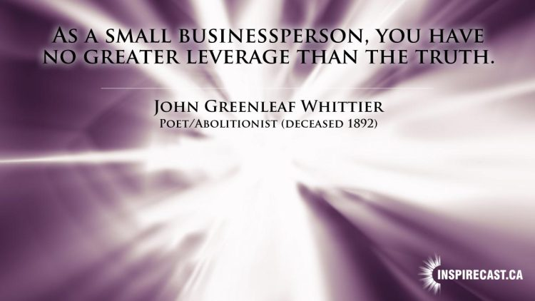 As a small businessperson, you have no greater leverage than the truth. ~ John Greenleaf Whittier