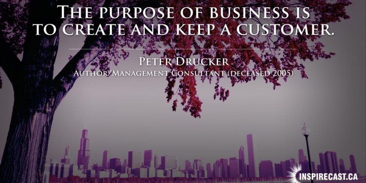 The purpose of business is to create and keep a customer. ~ Peter Drucker