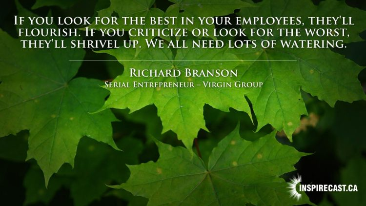 If you look for the best in your employees, they'll flourish. If you criticize or look for the worst, they'll shrivel up. We all need lots of watering. ~ Richard Branson