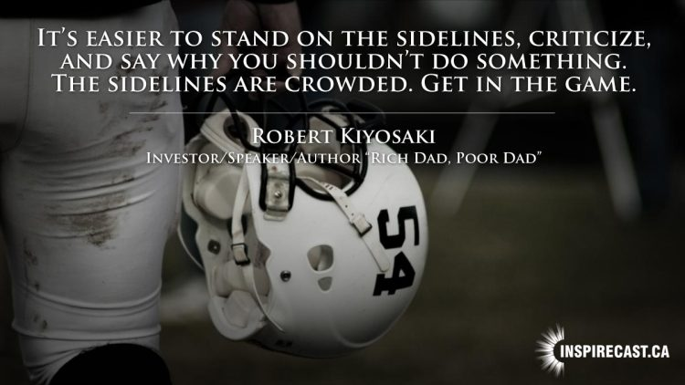 It's easier to stand on the sidelines, criticize, and say why you shouldn't do something. The sidelines are crowded. Get in the game. ~ Robert Kiyosaki