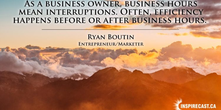 As a business owner, business hours mean interruptions. Often, efficiency happens before or after business hours. ~ Ryan Boutin
