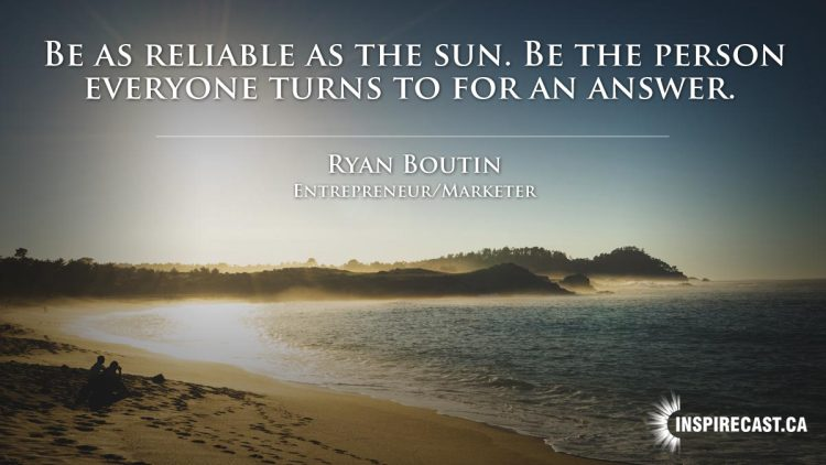 Be as reliable as the sun. Be the person everyone turns to for an answer. ~ Ryan Boutin