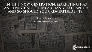 In this now generation, marketing has an expiry date. Things change so rapidly and so should your advertisements. ~ Ryan Boutin