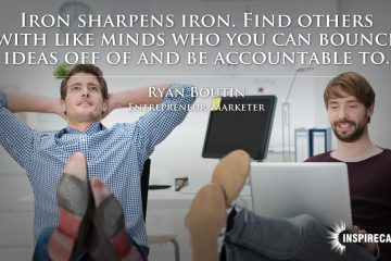 Iron sharpens iron. Find others with like minds who you can bounce ideas off of and be accountable to. ~ Ryan Boutin