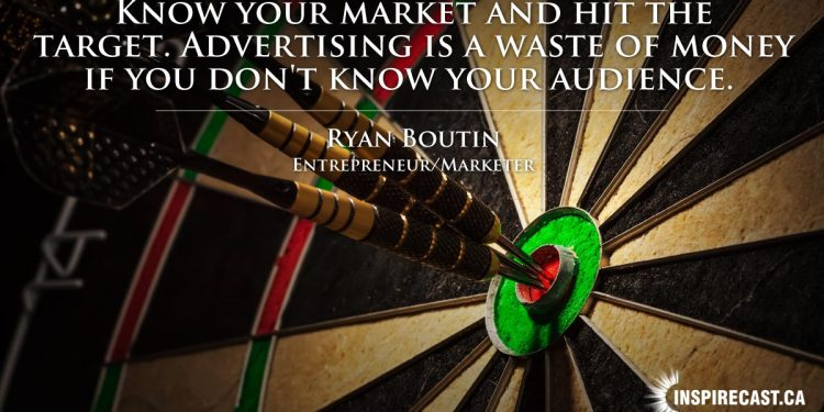 Know your market and hit the target. Advertising is a waste of money if you don't know your audience. ~ Ryan Boutin