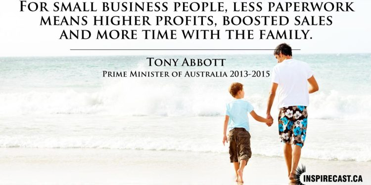 For small business people, less paperwork means higher profits boosted sales and more time with the family. ~ Tony Abbott
