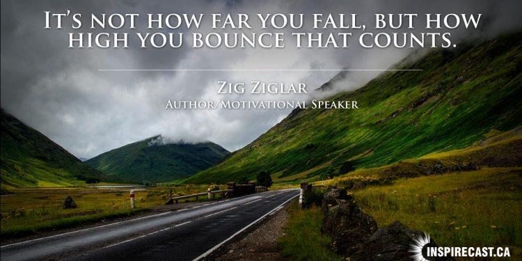 It's not how far you fall, but how high you bounce that counts. ~ Zig Ziglar