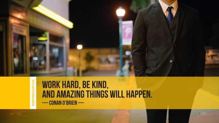 Work hard, be kind, and amazing things will happen. ~ Conan O'Brien