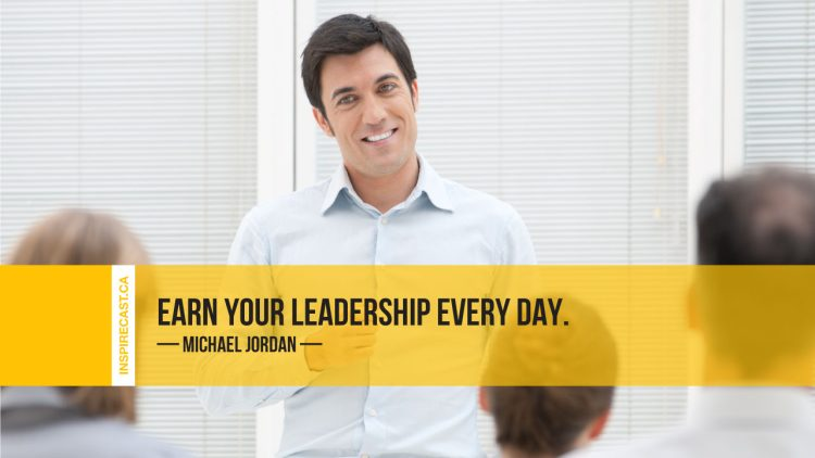 Earn your leadership every day. ~ Michael Jordan