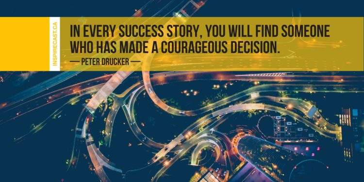In every success story, you will find someone who has made a courageous decision. ~ Peter Drucker