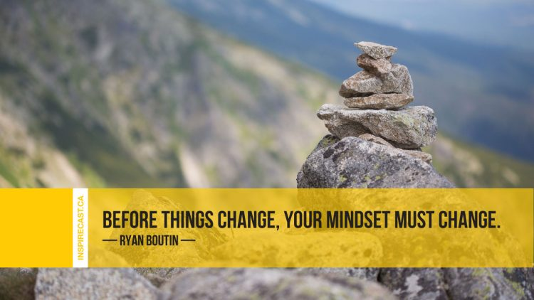 Before things change, your mindset must change. ~ Ryan Boutin