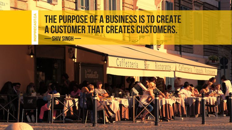 The purpose of a business is to create a customer that creates customers. ~ Shiv Singh