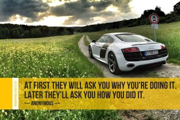 At first they will ask you why you're doing it. Later they'll ask you how you did it. ~ Anonymous
