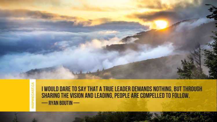 I would dare to say that a true leader demands nothing, but through sharing the vision and leading, people are compelled to follow. ~ Ryan Boutin