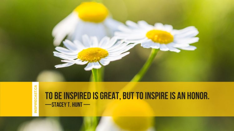 To be inspired is great, but to inspire is an honor. ~ Stacey T. Hunt