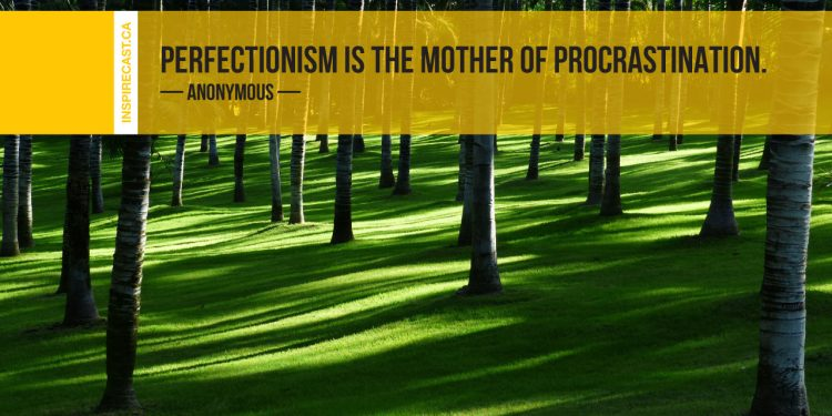 Perfectionism is the mother of procrastination. ~ Anonymous