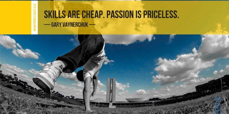 Skills are cheap. Passion is priceless. ~ Gary Vaynerchuk