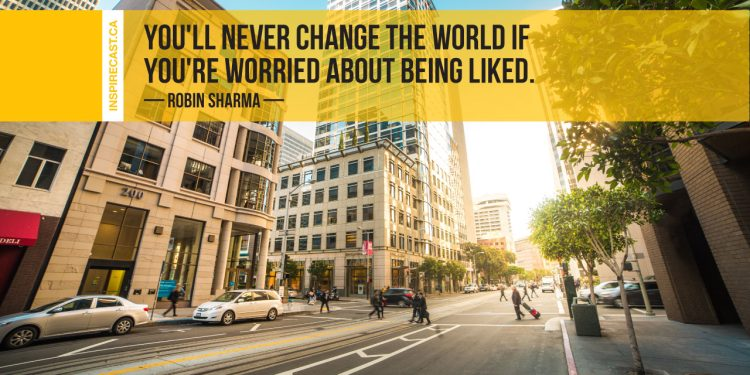 You'll never change the world if you're worried about being liked. ~ Robin Sharma