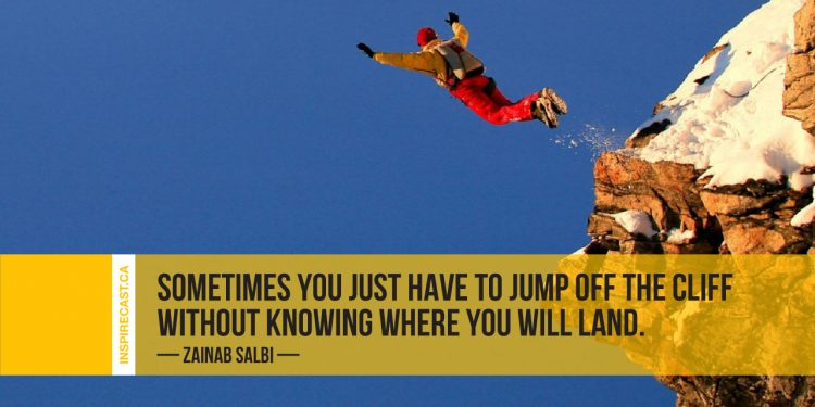 Sometimes you just have to jump off the cliff without knowing where you will land. ~ Zainab Salbi