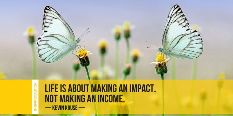 Life is about making an impact, not making an income. ~ Kevin Kruse