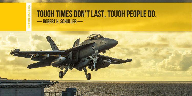 Tough times don't last, tough people do. ~ Robert H. Schuller