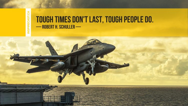 Tough times don't last, tough people do. ~ Robert H. Schuller