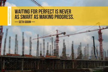 Waiting for perfect is never as smart as making progress. ~ Seth Godin