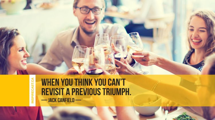 When you think you can't revisit a previous triumph. ~ Jack Canfield