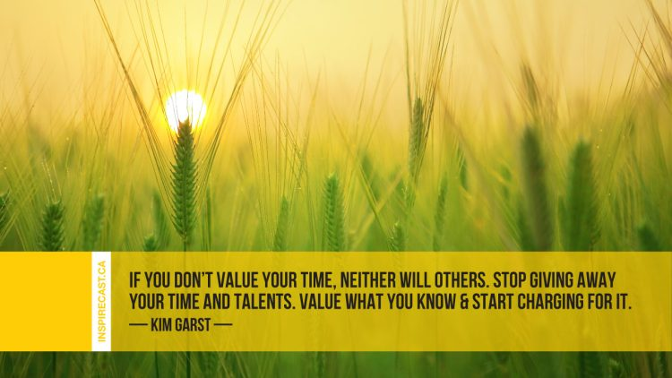 If you don't value your time, neither will others. Stop giving away your time and talents. Value what you know & start charging for it. ~ Kim Garst