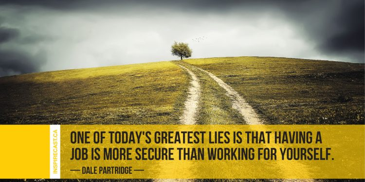 One of today's greatest lies is that having a job is more secure than working for yourself. ~ Dale Partridge