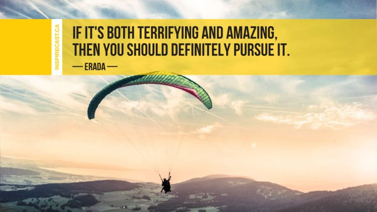 If it's both terrifying and amazing, then you should definitely pursue it. ~ Erada