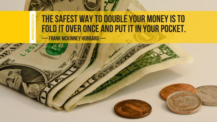 The safest way to double your money is to fold it over once and put it in your pocket. ~ Frank McKinney Hubbard