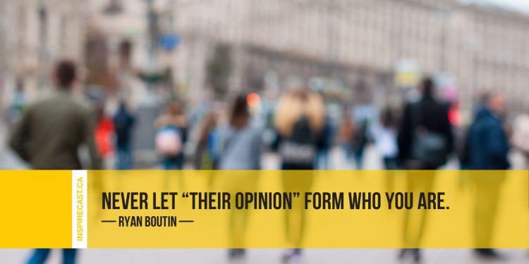 Never let 'their opinion' form who you are. ~ Ryan Boutin