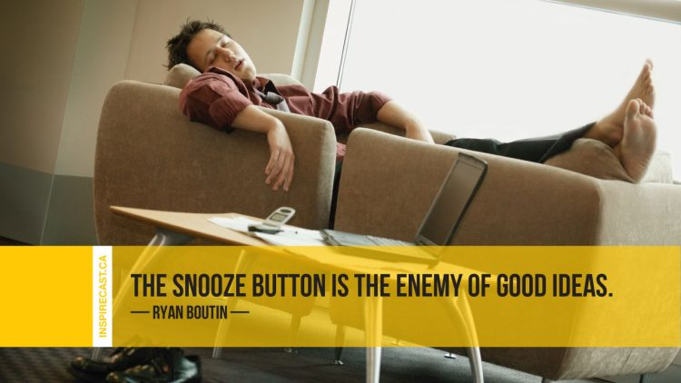 The snooze button is the enemy of good ideas. ~ Ryan Boutin