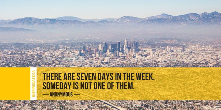 There are seven days in the week. Someday is not one of them. ~ Anonymous